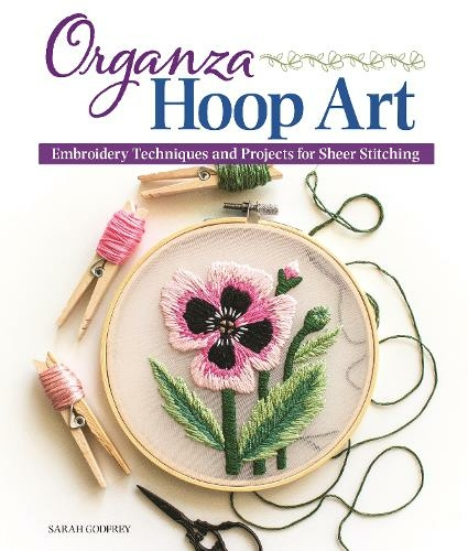 Organza Hoop Art: Embroidery Techniques and Projects for Sheer Stitching
